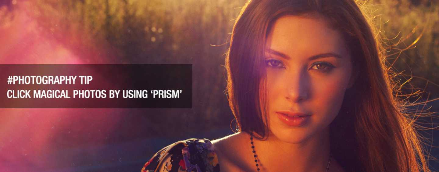 Photography Tip: Click Magical photos by using 'Prism'