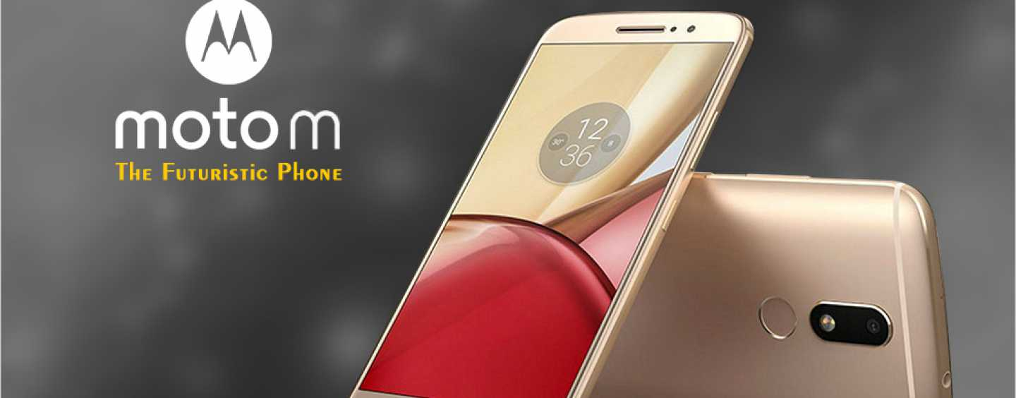 MEET MOTOROLA'S LATEST 2016 RELEASE: THE MID-RANGE MOTO M