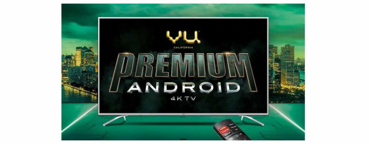 Vu Premium Android 4K TVs Launched In India At A Starting Price Of Rs 30,999